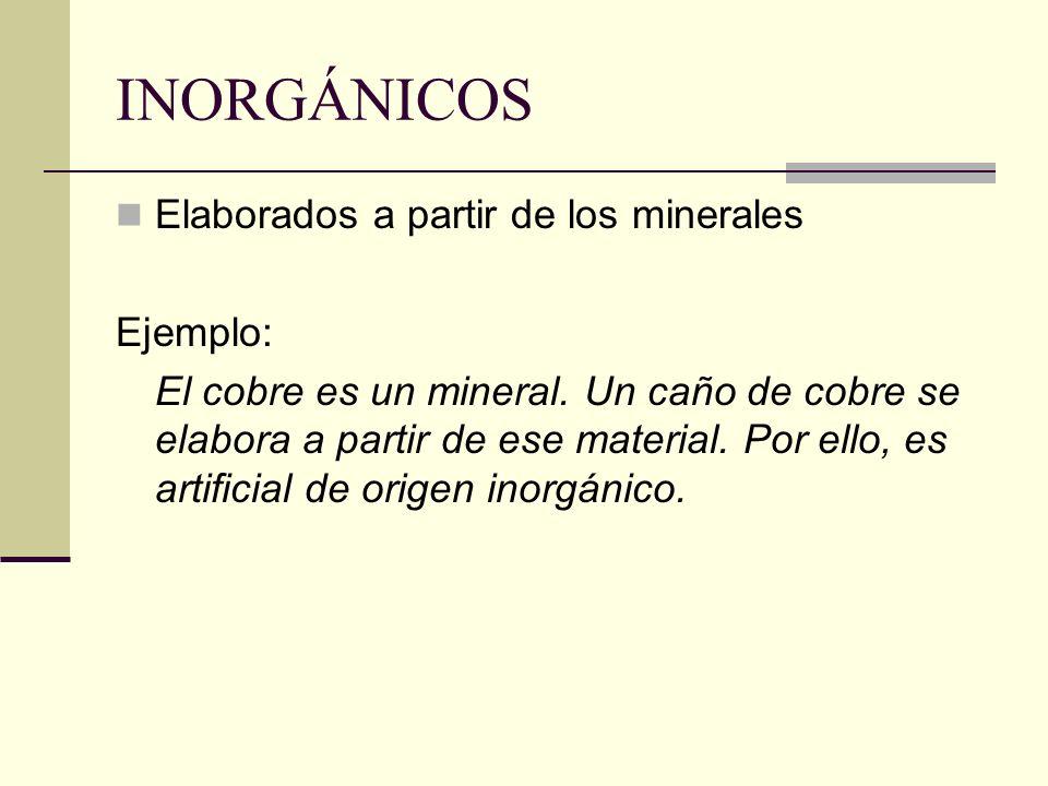INORGÁNICOS Elaborados a partir de los minerales Ejemplo: El cobre es un mineral. Un caño de cobre se elabora a partir de ese material. Por ello, es a
