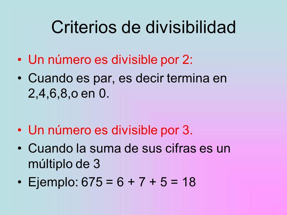 Criterios de divisibilidad Un número es divisible por 2: Cuando es par, es decir termina en 2,4,6,8,o en 0. Un número es divisible por 3. Cuando la su