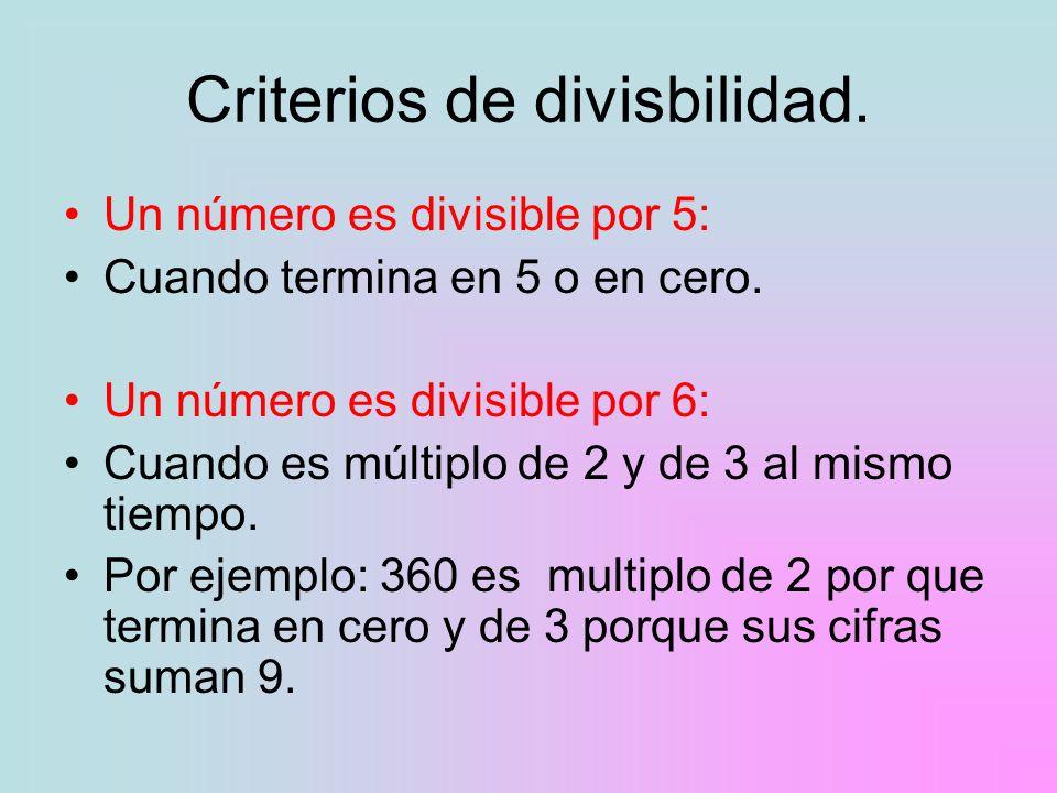 Criterios de divisbilidad. Un número es divisible por 5: Cuando termina en 5 o en cero. Un número es divisible por 6: Cuando es múltiplo de 2 y de 3 a