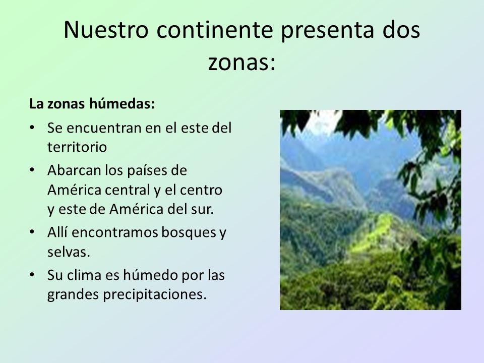 Nuestro continente presenta dos zonas: La zonas húmedas: Se encuentran en el este del territorio Abarcan los países de América central y el centro y e
