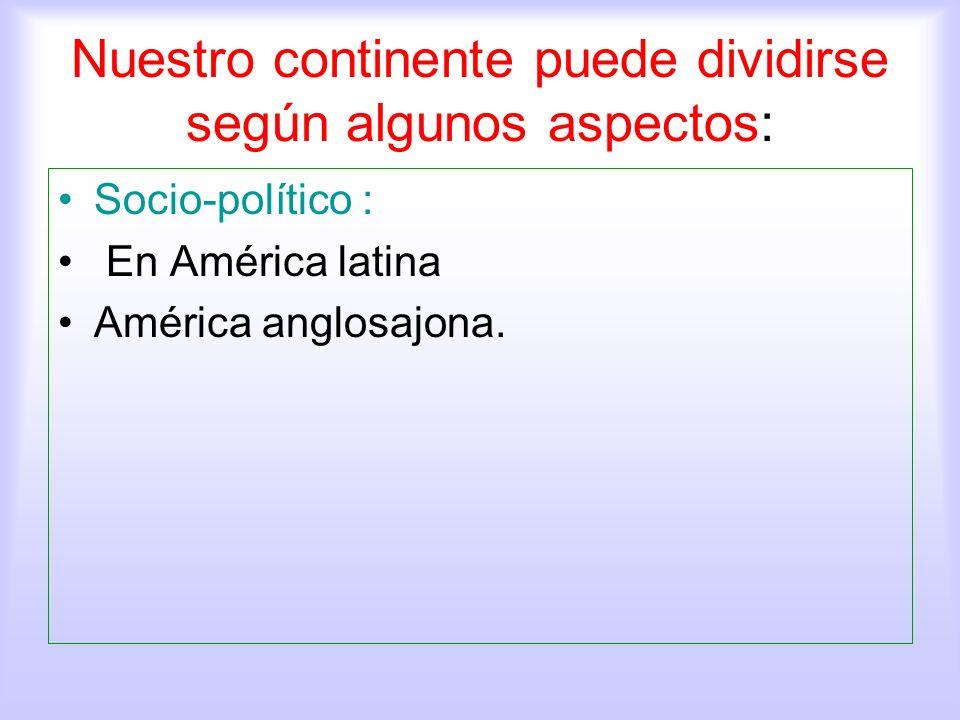 Nuestro continente puede dividirse según algunos aspectos: Socio-político : En América latina América anglosajona.