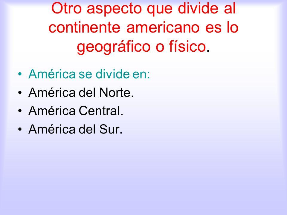 Otro aspecto que divide al continente americano es lo geográfico o físico. América se divide en: América del Norte. América Central. América del Sur.