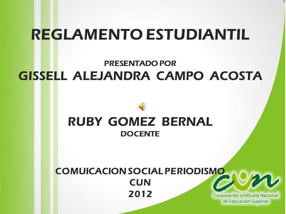REGLAMENTO ESTUDIANTIL PRESENTADO POR GISSELL ALEJANDRA CAMPO ACOSTA RUBY GOMEZ BERNAL DOCENTE COMUICACION SOCIAL PERIODISMO CUN 2012