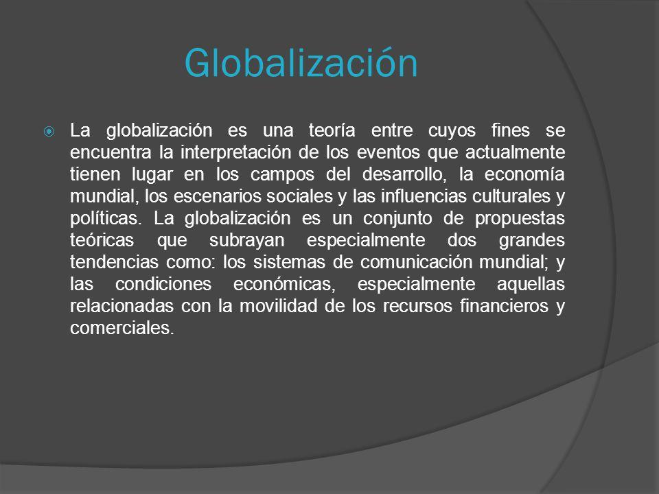 Globalización La globalización es una teoría entre cuyos fines se encuentra la interpretación de los eventos que actualmente tienen lugar en los campos del desarrollo, la economía mundial, los escenarios sociales y las influencias culturales y políticas.