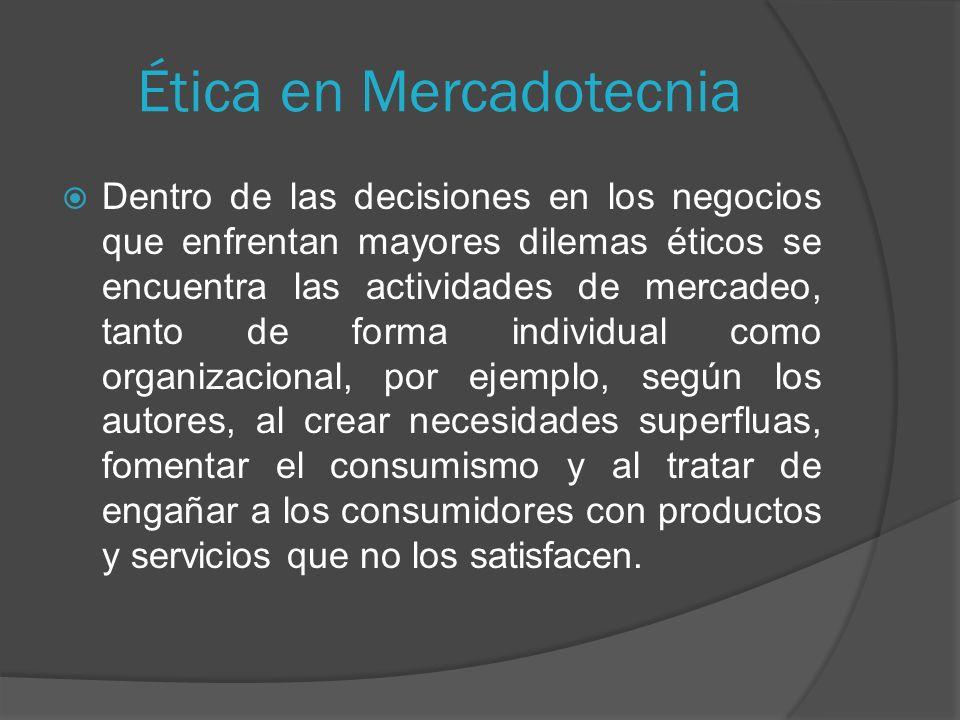 Ética en Mercadotecnia Dentro de las decisiones en los negocios que enfrentan mayores dilemas éticos se encuentra las actividades de mercadeo, tanto de forma individual como organizacional, por ejemplo, según los autores, al crear necesidades superfluas, fomentar el consumismo y al tratar de engañar a los consumidores con productos y servicios que no los satisfacen.