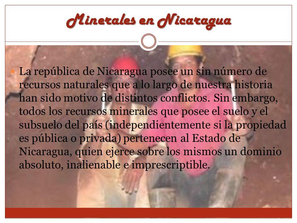 Minerales en Nicaragua La república de Nicaragua posee un sin número de recursos naturales que a lo largo de nuestra historia han sido motivo de disti