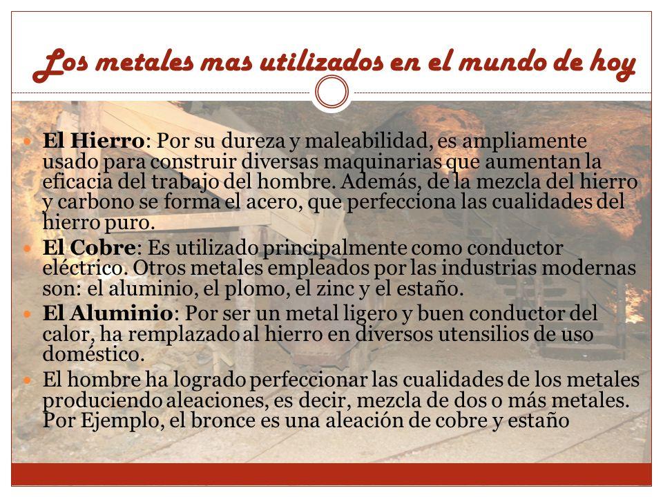 Los metales mas utilizados en el mundo de hoy El Hierro: Por su dureza y maleabilidad, es ampliamente usado para construir diversas maquinarias que au