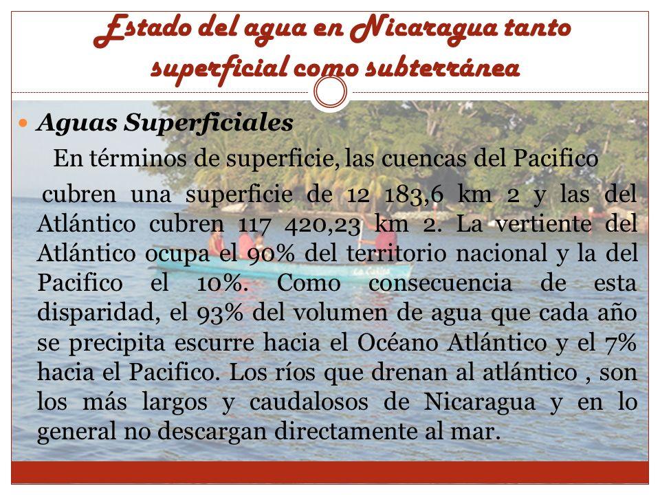 Estado del agua en Nicaragua tanto superficial como subterránea Lagos y lagunas El lago de Nicaragua: con un área superficial de 8 133 km 2 y una profundidad promedio de 18 m, recibe el aporte de unos 45 ríos, los cuales totalizan un área de drenaje de 17 300 km 2, El aporte promedio proveniente de los acuíferos localizados en el entorno al lago, se ha estimado en 450 MMC y el excedente de escorrentía que escapa hacia el Océano Atlántico a través del río San Juan es de uno 460 m 3/s.