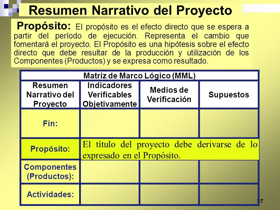27 Propósito: El propósito es el efecto directo que se espera a partir del período de ejecución. Representa el cambio que fomentará el proyecto. El Pr