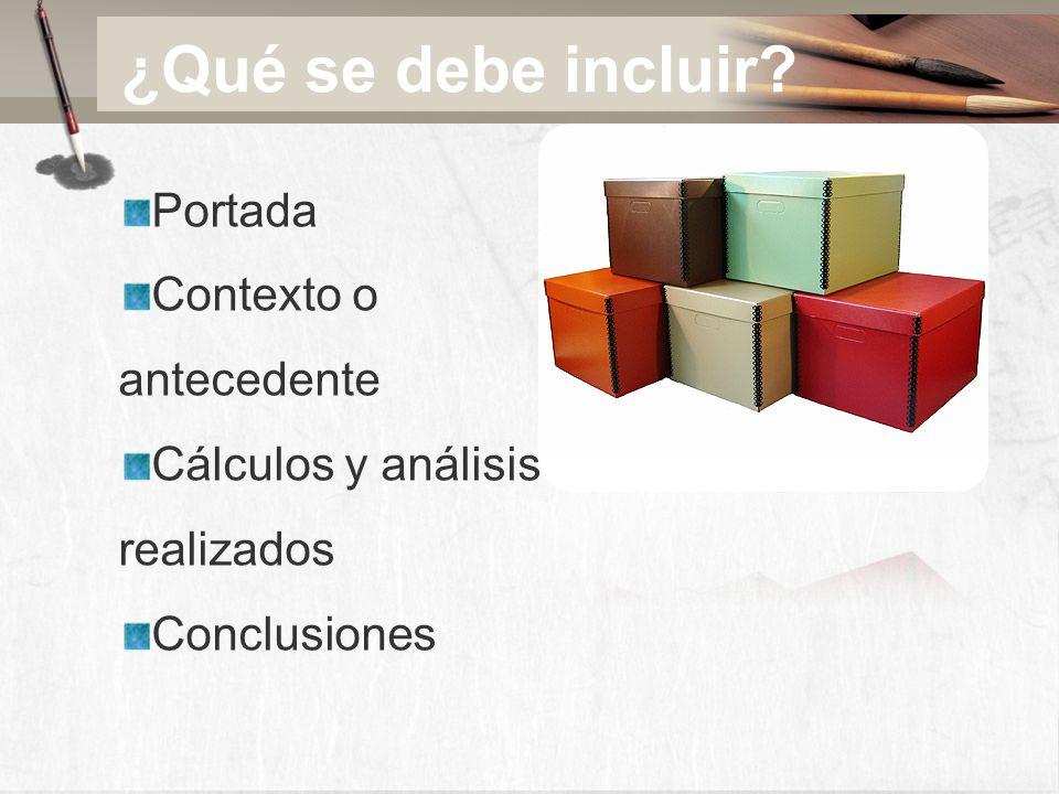 ¿Qué se debe incluir? Portada Contexto o antecedente Cálculos y análisis realizados Conclusiones