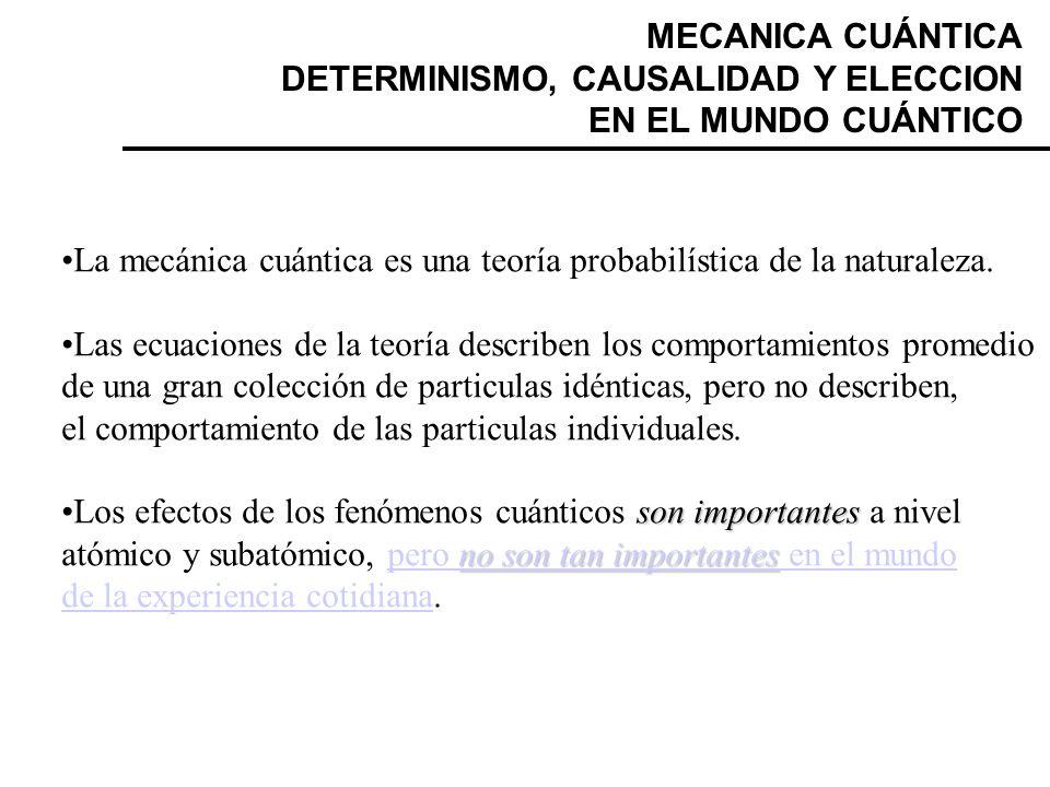 MECANICA CUÁNTICA DETERMINISMO, CAUSALIDAD Y ELECCION EN EL MUNDO CUÁNTICO La mecánica cuántica es una teoría probabilística de la naturaleza. Las ecu