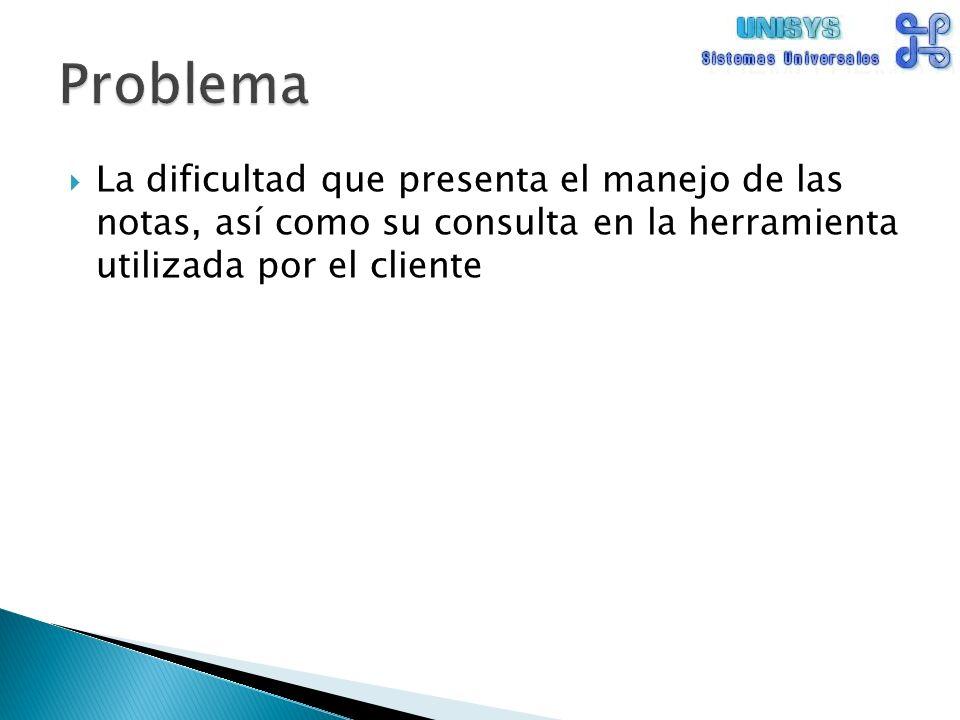 La dificultad que presenta el manejo de las notas, así como su consulta en la herramienta utilizada por el cliente