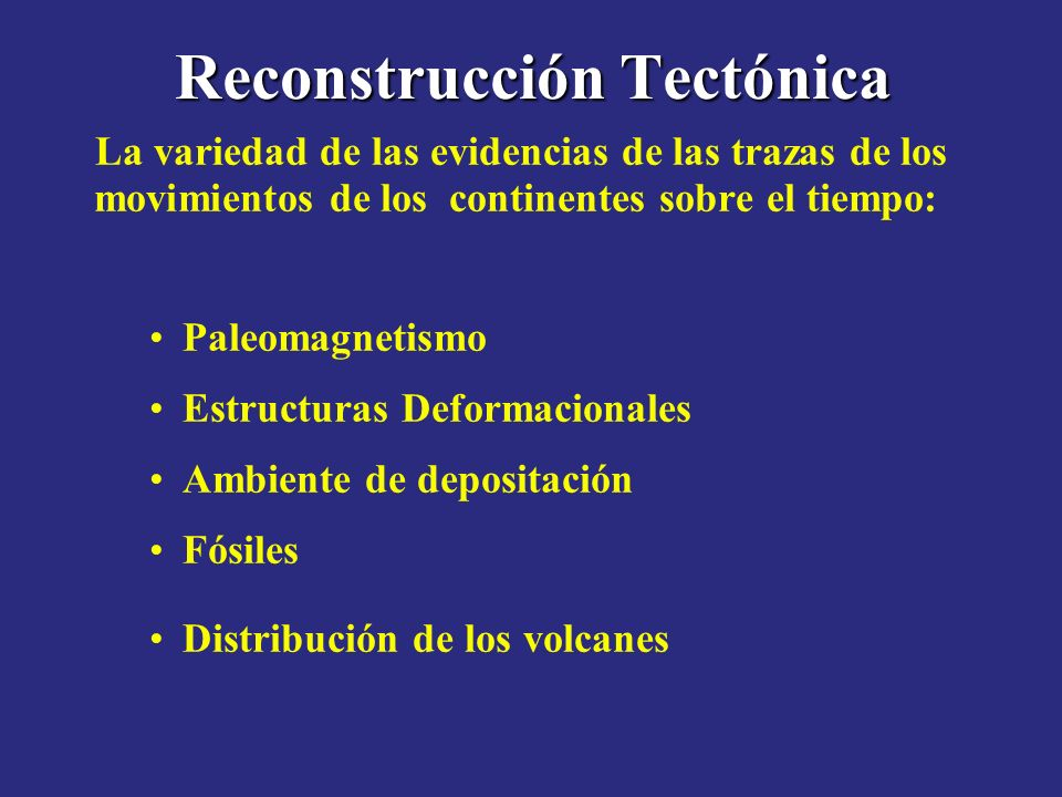 Reconstrucción Tectónica La variedad de las evidencias de las trazas de los movimientos de los continentes sobre el tiempo: Paleomagnetismo Estructura