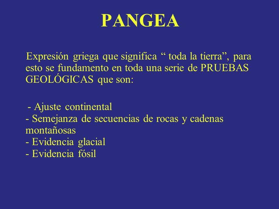 PANGEA Expresión griega que significa toda la tierra, para esto se fundamento en toda una serie de PRUEBAS GEOLÓGICAS que son: - Ajuste continental -