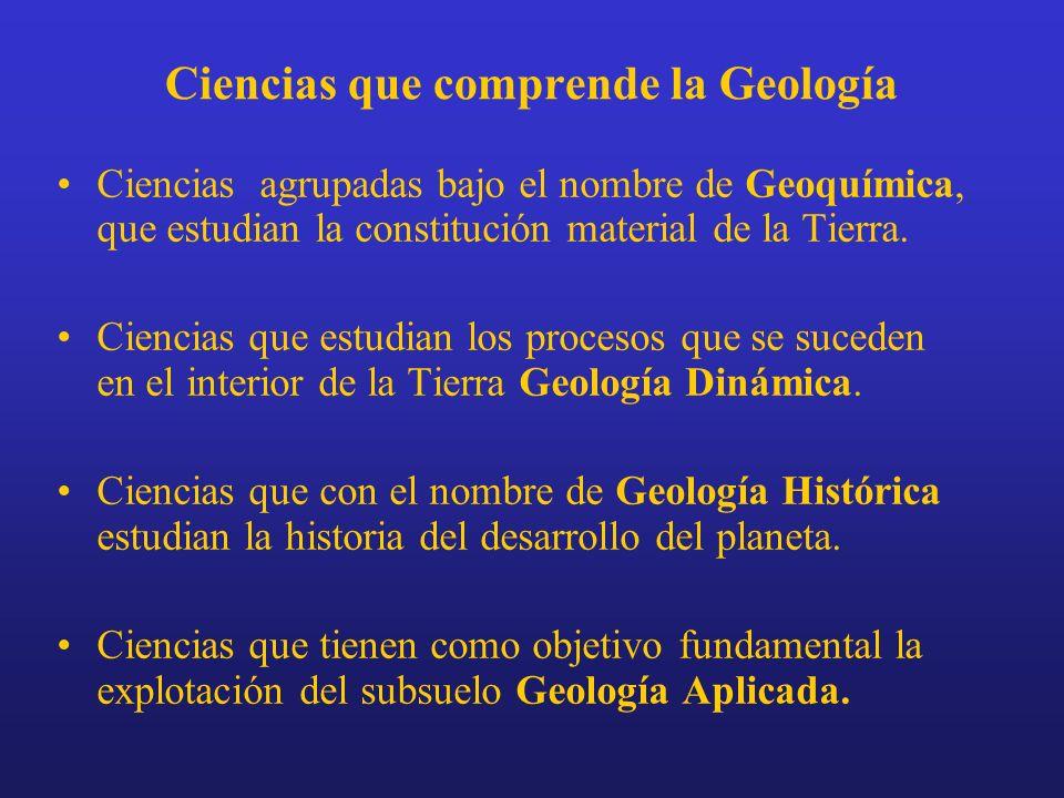 Ciencias que comprende la Geología Ciencias agrupadas bajo el nombre de Geoquímica, que estudian la constitución material de la Tierra. Ciencias que e