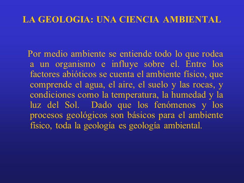 LA GEOLOGIA: UNA CIENCIA AMBIENTAL Por medio ambiente se entiende todo lo que rodea a un organismo e influye sobre el. Entre los factores abióticos se