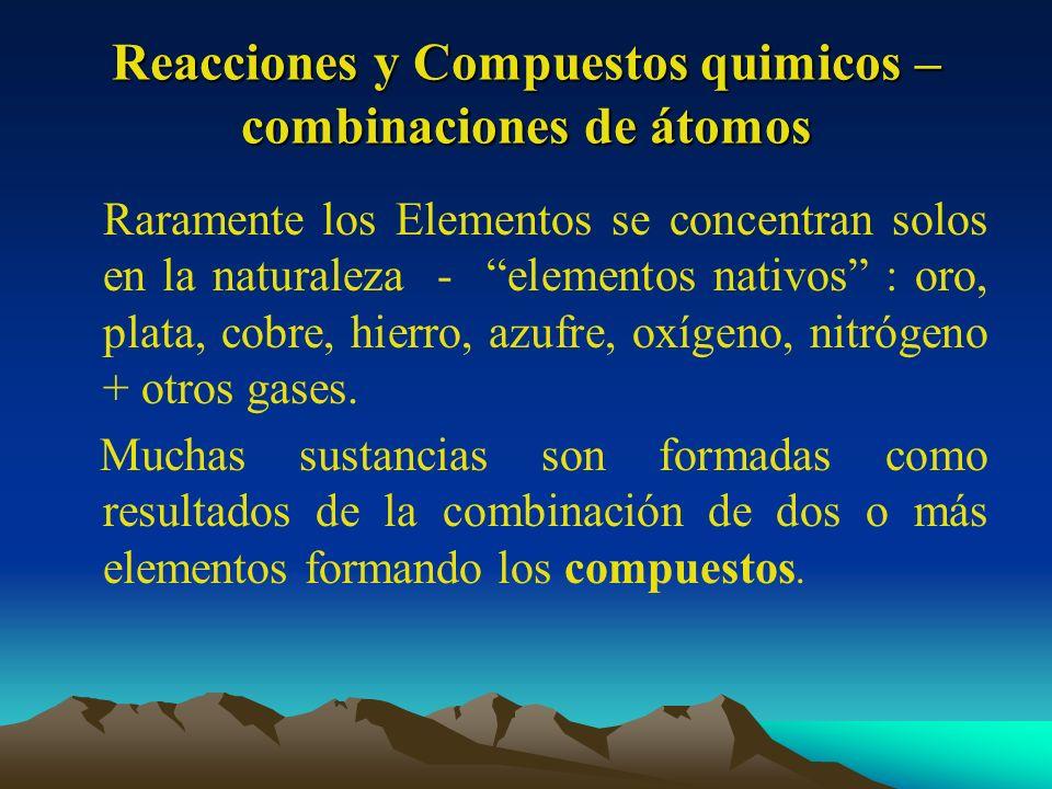Reacciones y Compuestos quimicos – combinaciones de átomos Raramente los Elementos se concentran solos en la naturaleza - elementos nativos : oro, pla