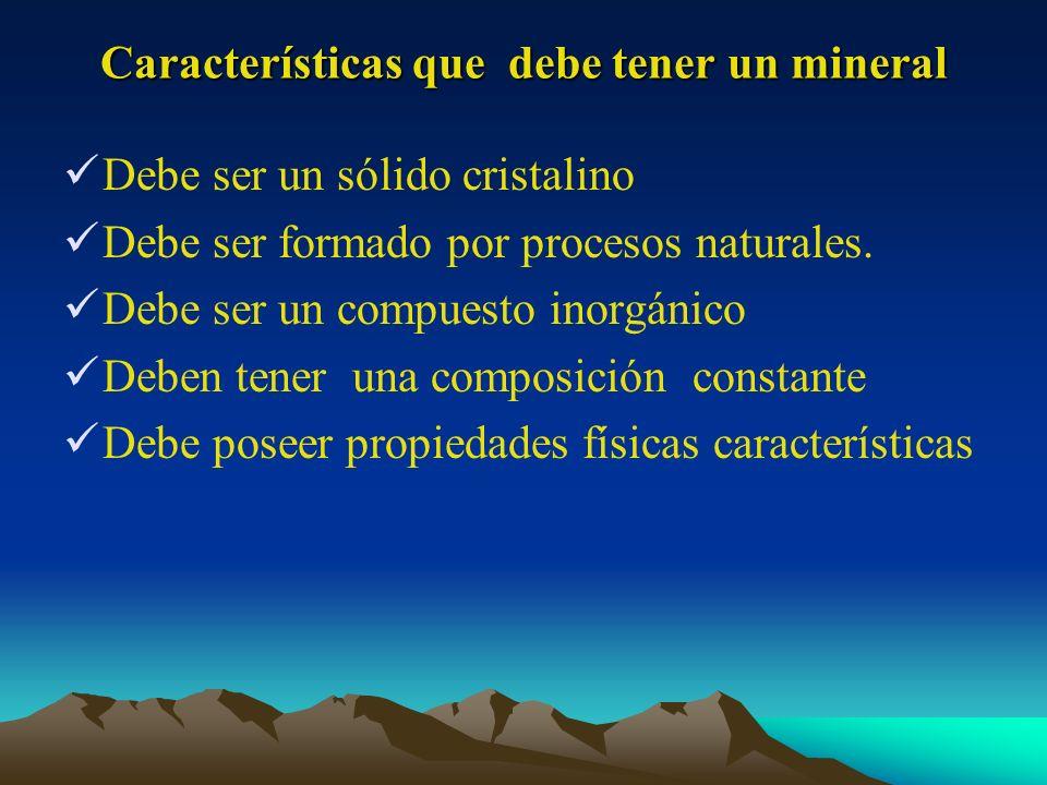 Características que debe tener un mineral Debe ser un sólido cristalino Debe ser formado por procesos naturales. Debe ser un compuesto inorgánico Debe