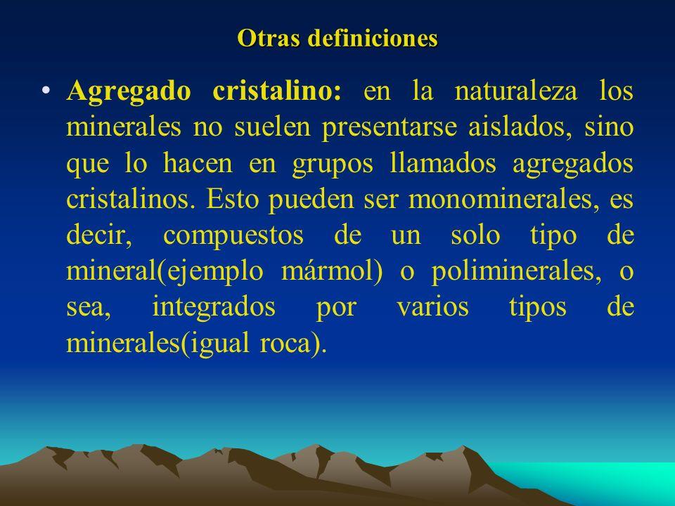 Otras definiciones Agregado cristalino: en la naturaleza los minerales no suelen presentarse aislados, sino que lo hacen en grupos llamados agregados