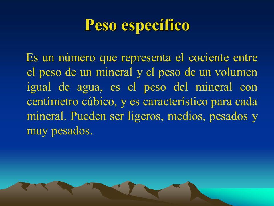 Peso específico Es un número que representa el cociente entre el peso de un mineral y el peso de un volumen igual de agua, es el peso del mineral con