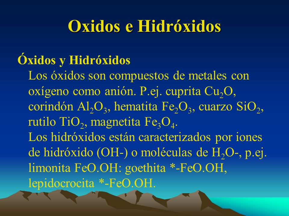 Oxidos e Hidróxidos Óxidos y Hidróxidos Los óxidos son compuestos de metales con oxígeno como anión. P.ej. cuprita Cu 2 O, corindón Al 2 O 3, hematita