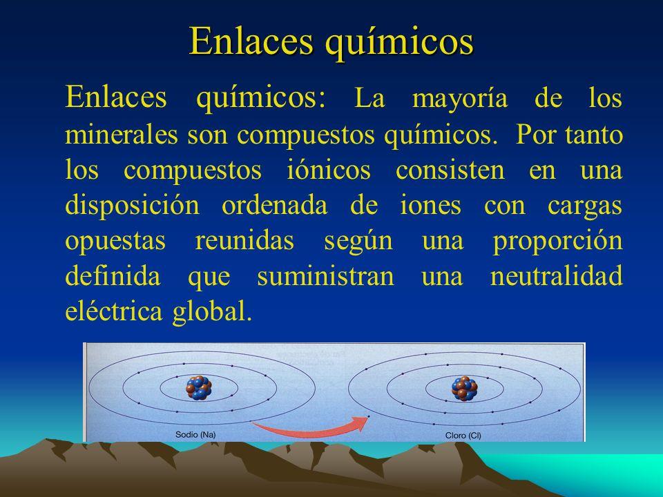 Enlaces químicos Enlaces químicos: La mayoría de los minerales son compuestos químicos. Por tanto los compuestos iónicos consisten en una disposición