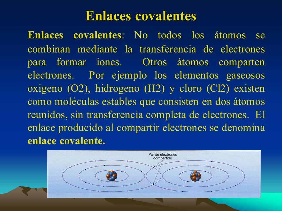 Enlaces covalentes Enlaces covalentes: No todos los átomos se combinan mediante la transferencia de electrones para formar iones. Otros átomos compart