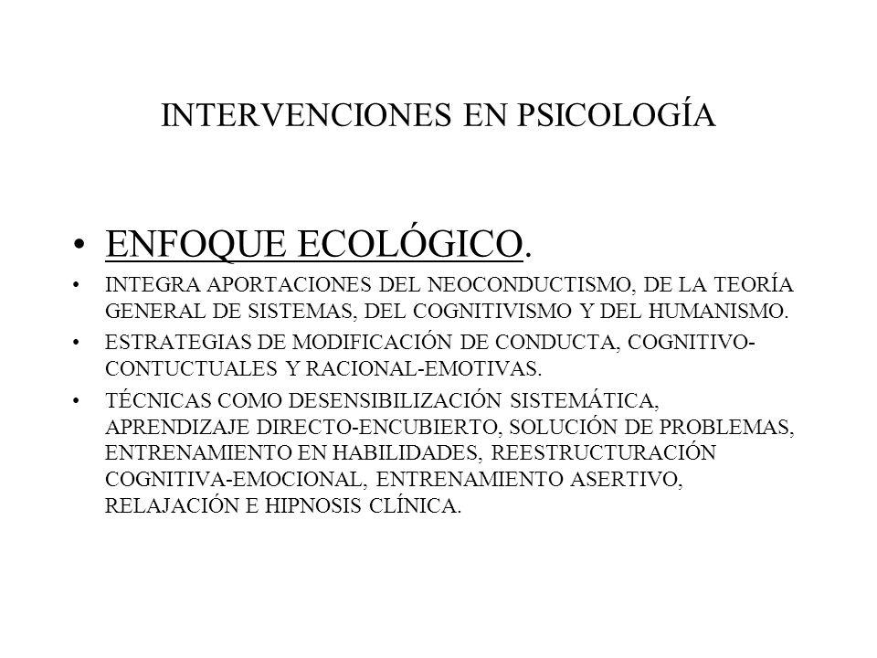 INTERVENCIONES EN PSICOLOGÍA ENFOQUE ECOLÓGICO. INTEGRA APORTACIONES DEL NEOCONDUCTISMO, DE LA TEORÍA GENERAL DE SISTEMAS, DEL COGNITIVISMO Y DEL HUMA