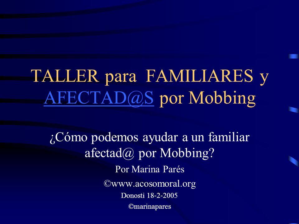 TALLER para FAMILIARES y AFECTAD@S por Mobbing AFECTAD@S ¿Cómo podemos ayudar a un familiar afectad@ por Mobbing? Por Marina Parés ©www.acosomoral.org