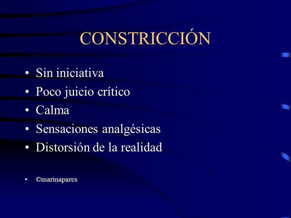 CONSTRICCIÓN Sin iniciativa Poco juicio crítico Calma Sensaciones analgésicas Distorsión de la realidad ©marinapares