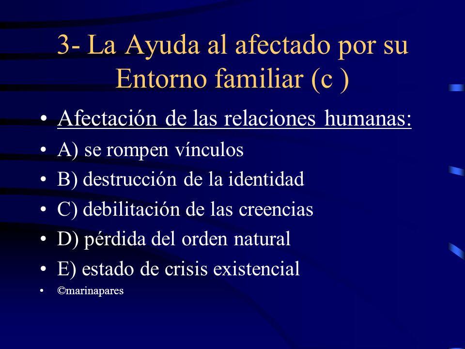 3- La Ayuda al afectado por su Entorno familiar (c ) Afectación de las relaciones humanas: A) se rompen vínculos B) destrucción de la identidad C) deb