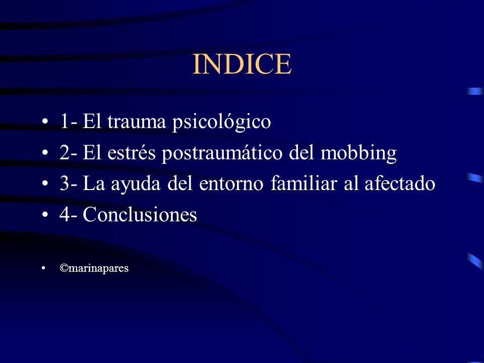 INDICE 1- El trauma psicológico 2- El estrés postraumático del mobbing 3- La ayuda del entorno familiar al afectado 4- Conclusiones ©marinapares
