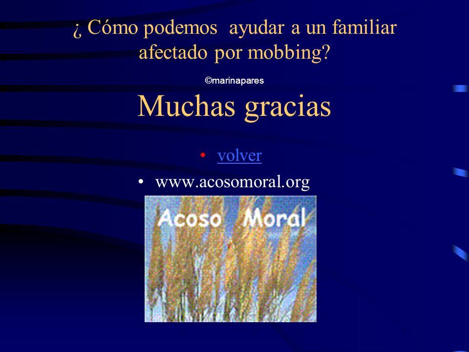 ¿ Cómo podemos ayudar a un familiar afectado por mobbing? ©marinapares Muchas gracias volver www.acosomoral.org