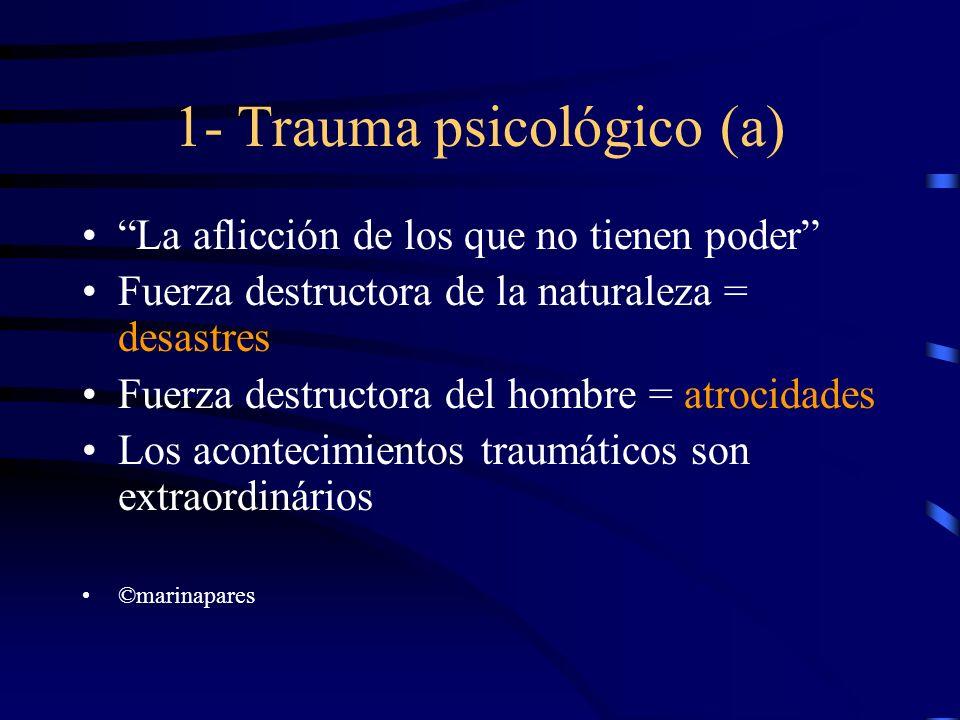1- Trauma psicológico (a) La aflicción de los que no tienen poder Fuerza destructora de la naturaleza = desastres Fuerza destructora del hombre = atro