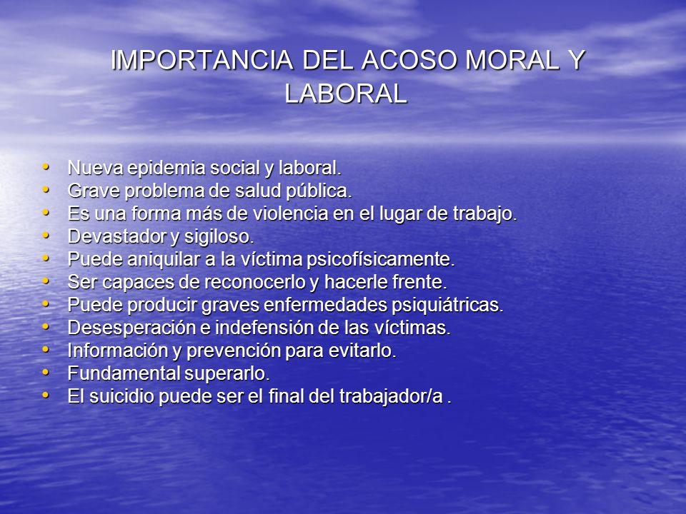 IMPORTANCIA DEL ACOSO MORAL Y LABORAL IMPORTANCIA DEL ACOSO MORAL Y LABORAL Nueva epidemia social y laboral. Nueva epidemia social y laboral. Grave pr