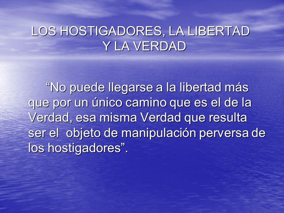 LOS HOSTIGADORES, LA LIBERTAD Y LA VERDAD LOS HOSTIGADORES, LA LIBERTAD Y LA VERDAD No puede llegarse a la libertad más que por un único camino que es