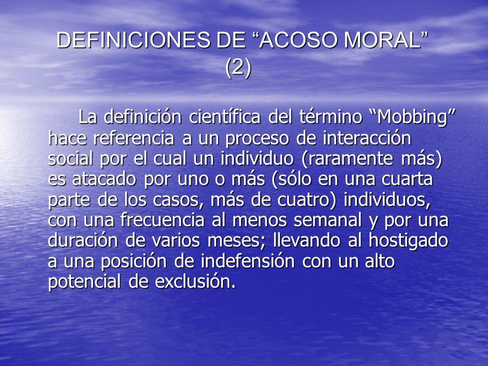 DEFINICIONES DE ACOSO MORAL (2) DEFINICIONES DE ACOSO MORAL (2) La definición científica del término Mobbing hace referencia a un proceso de interacci