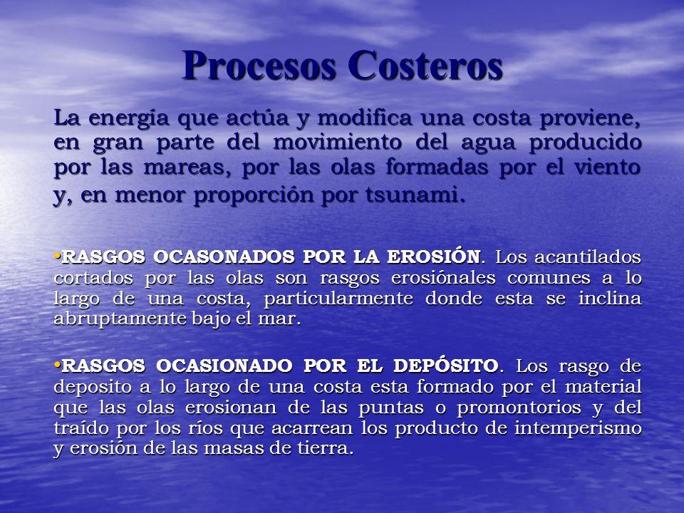 Procesos Costeros La energía que actúa y modifica una costa proviene, en gran parte del movimiento del agua producido por las mareas, por las olas formadas por el viento y, en menor proporción por tsunami.