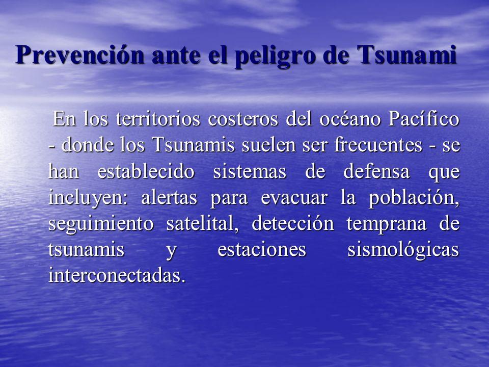 Prevención ante el peligro de Tsunami En los territorios costeros del océano Pacífico - donde los Tsunamis suelen ser frecuentes - se han establecido sistemas de defensa que incluyen: alertas para evacuar la población, seguimiento satelital, detección temprana de tsunamis y estaciones sismológicas interconectadas.