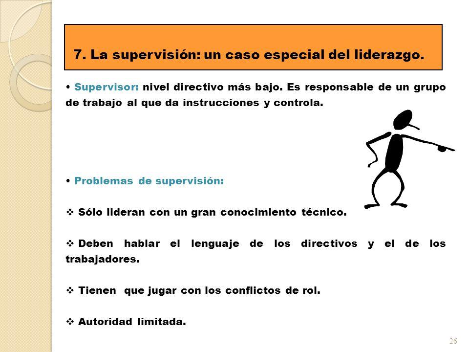 26 7. La supervisión: un caso especial del liderazgo. Supervisor: nivel directivo más bajo. Es responsable de un grupo de trabajo al que da instruccio