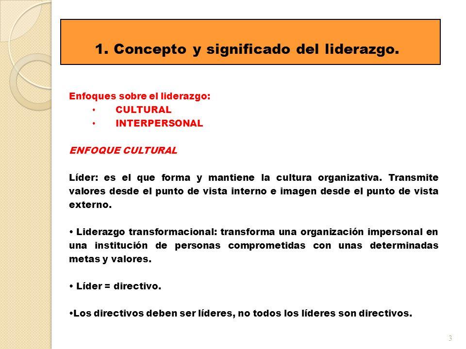 3 1. Concepto y significado del liderazgo. Enfoques sobre el liderazgo: CULTURAL INTERPERSONAL ENFOQUE CULTURAL Líder: es el que forma y mantiene la c