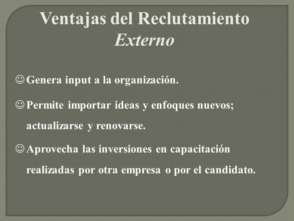 Ventajas del Reclutamiento Externo Genera input a la organización. Permite importar ideas y enfoques nuevos; actualizarse y renovarse. Aprovecha las i