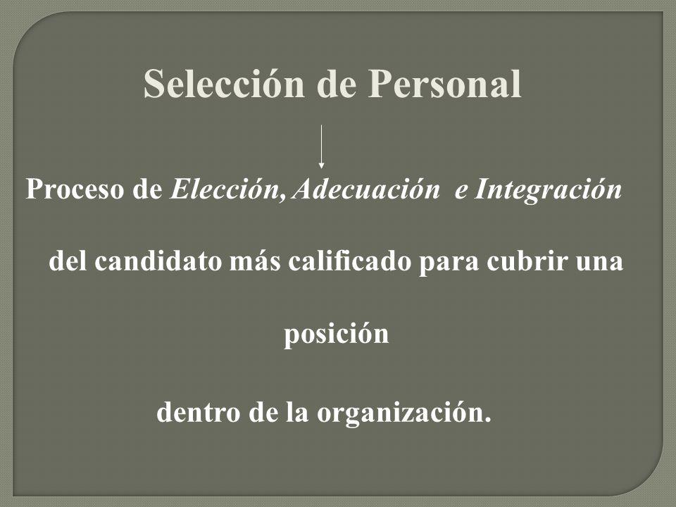 Selección de Personal Proceso de Elección, Adecuación e Integración del candidato más calificado para cubrir una posición dentro de la organización.