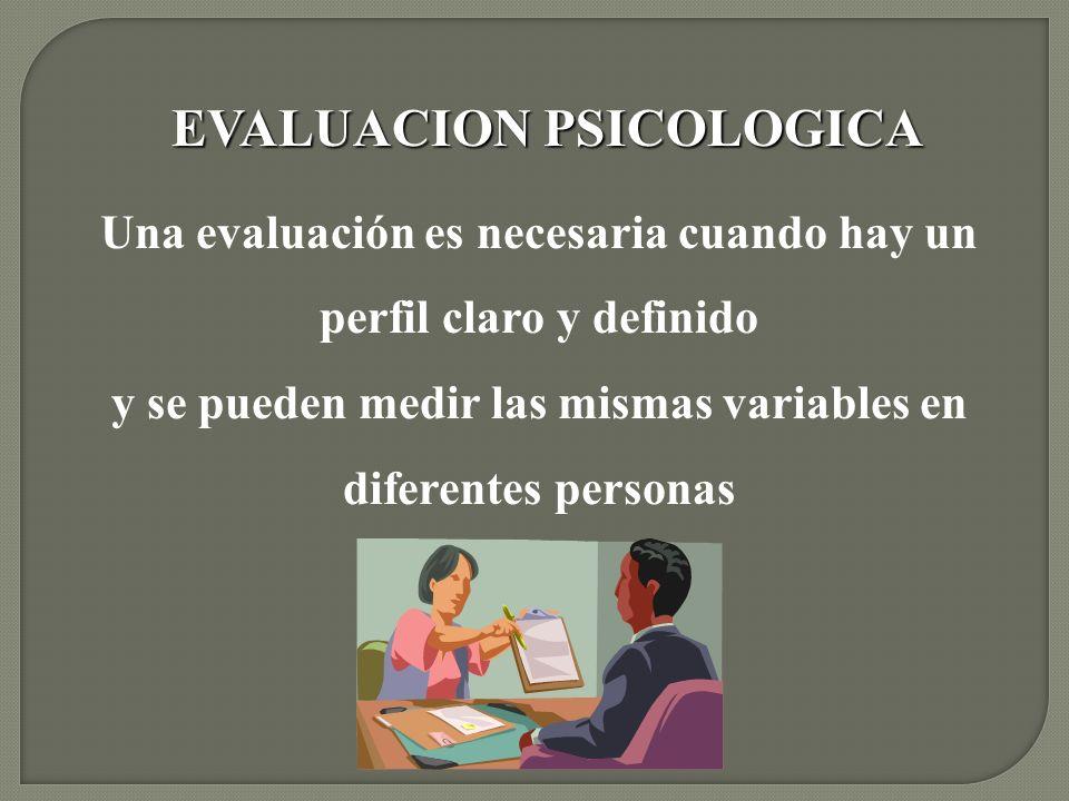 EVALUACION PSICOLOGICA Una evaluación es necesaria cuando hay un perfil claro y definido y se pueden medir las mismas variables en diferentes personas