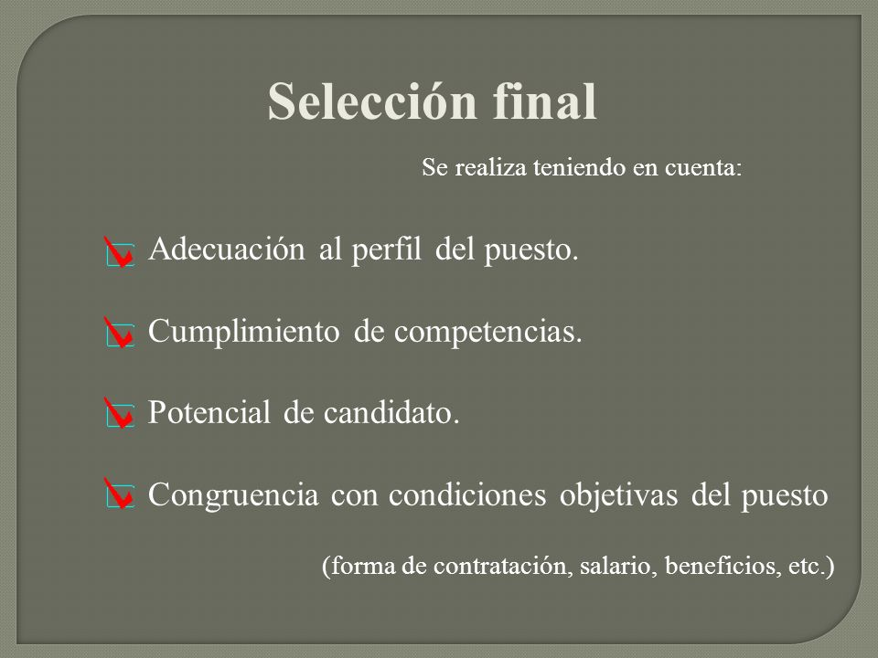 Selección final Se realiza teniendo en cuenta: Adecuación al perfil del puesto. Cumplimiento de competencias. Potencial de candidato. Congruencia con