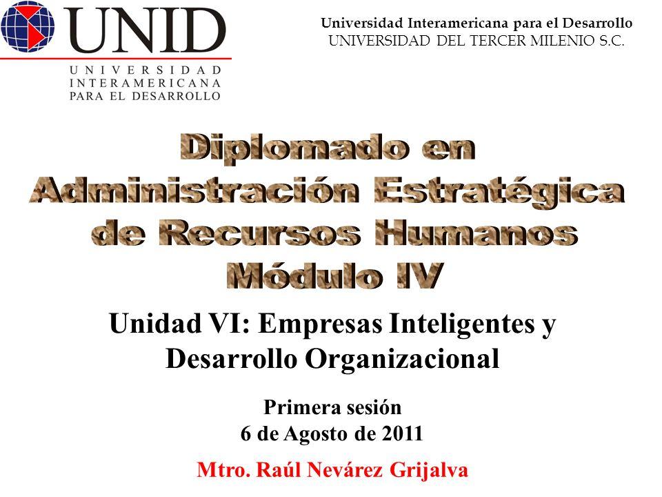 Mtro. Raúl Nevárez Grijalva Primera sesión 6 de Agosto de 2011 Unidad VI: Empresas Inteligentes y Desarrollo Organizacional Universidad Interamericana