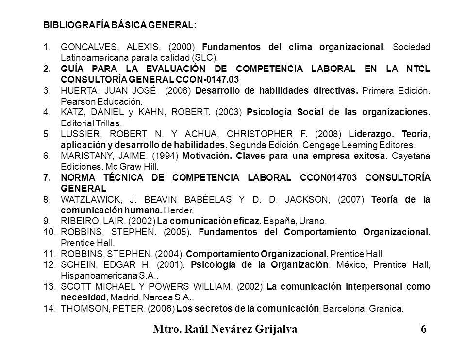 Mtro. Raúl Nevárez Grijalva6 BIBLIOGRAFÍA BÁSICA GENERAL: 1.GONCALVES, ALEXIS. (2000) Fundamentos del clima organizacional. Sociedad Latinoamericana p