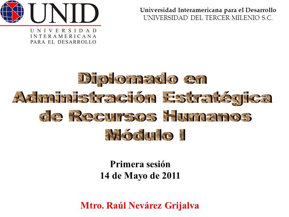 Mtro. Raúl Nevárez Grijalva Primera sesión 14 de Mayo de 2011 Universidad Interamericana para el Desarrollo UNIVERSIDAD DEL TERCER MILENIO S.C.