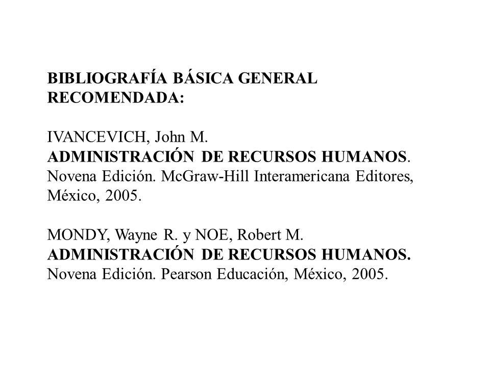 BIBLIOGRAFÍA BÁSICA GENERAL RECOMENDADA: IVANCEVICH, John M. ADMINISTRACIÓN DE RECURSOS HUMANOS. Novena Edición. McGraw-Hill Interamericana Editores,