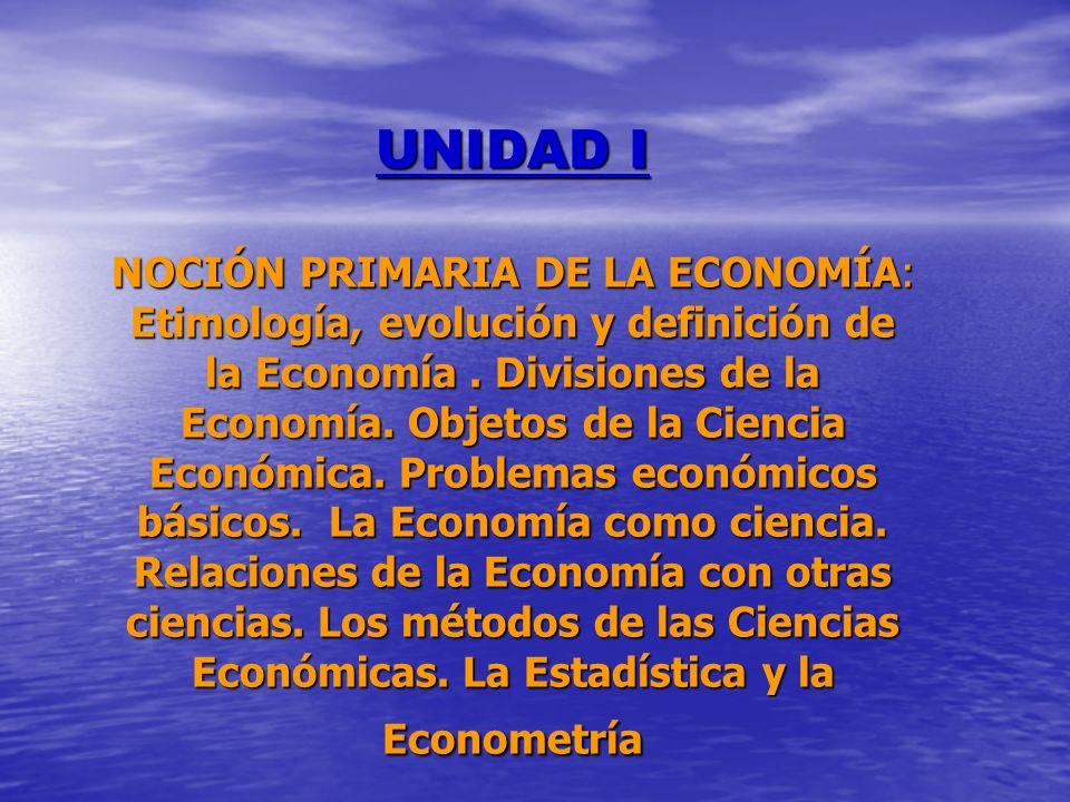 UNIDAD I NOCIÓN PRIMARIA DE LA ECONOMÍA: Etimología, evolución y definición de la Economía. Divisiones de la Economía. Objetos de la Ciencia Económica